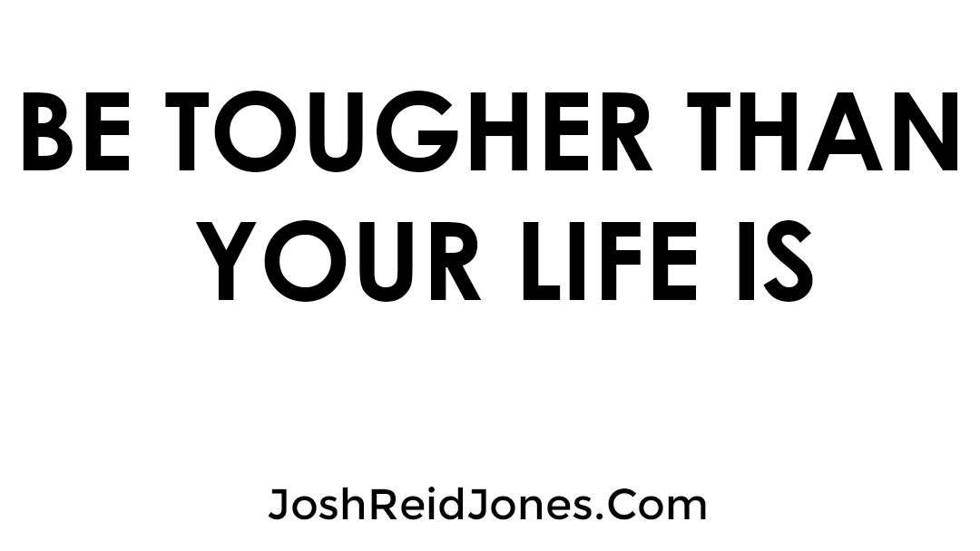 Josh Jones Blog Be Tougher Than Your Life Is